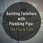 Building Furniture with Plumbing Pipe - The Pros and Cons