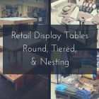 Retail Display Tables - Round, Tiered, & Nesting